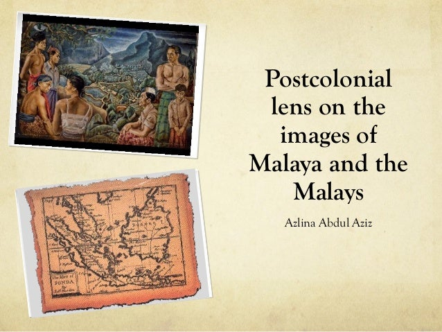 Postcolonial lens on the  images ofMalaya and the   Malays   Azlina Abdul Aziz