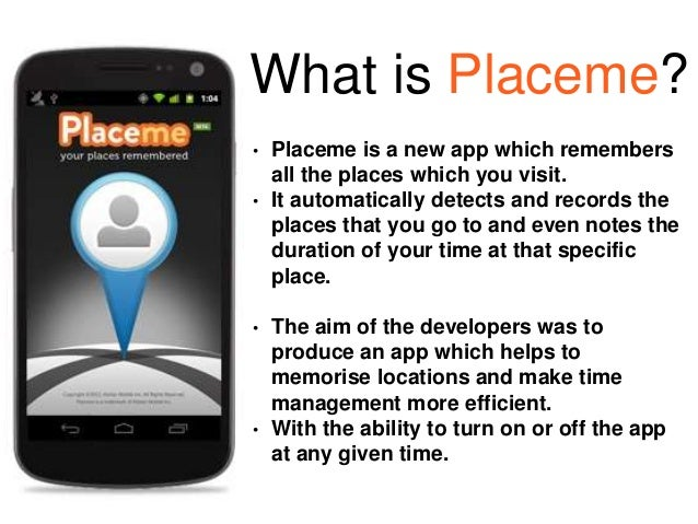 What is Placeme? • Placeme is a new app which remembers all the places which you visit. • It automatically detects and rec...