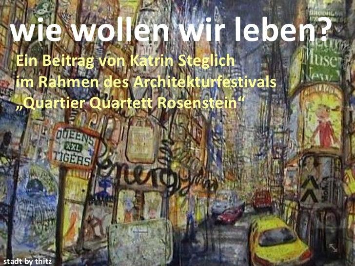 """wie wollen wir leben?   Ein Beitrag von Katrin Steglich   im Rahmen des Architekturfestivals   """"Quartier Quartett Rosenste..."""