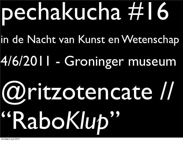 """pechakucha #16in de Nacht van Kunst en Wetenschap4/6/2011 - Groninger museum@ritzotencate //""""RaboKlup""""zondag 5 juni 2011"""