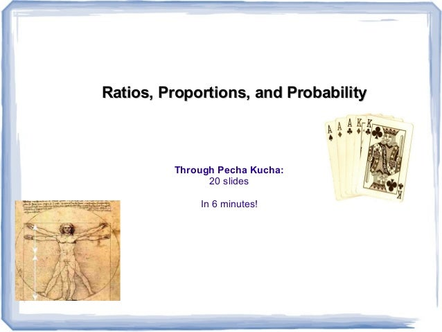 Ratios, Proportions, and ProbabilityRatios, Proportions, and Probability Through Pecha Kucha: 20 slides In 6 minutes!