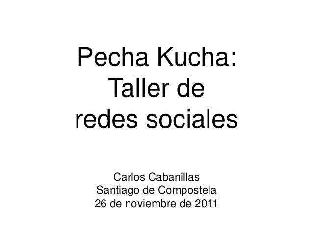 Pecha Kucha: Taller de redes sociales Carlos Cabanillas Santiago de Compostela 26 de noviembre de 2011