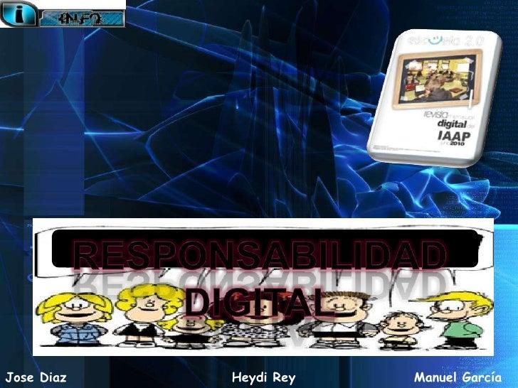 Responsabilidad  digital<br />Jose Diaz<br />Heydi Rey<br />Manuel García<br />