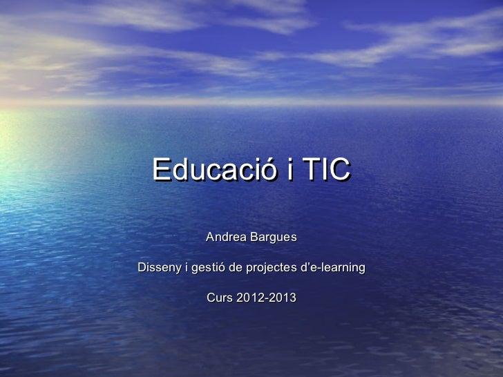 Educació i TIC            Andrea BarguesDisseny i gestió de projectes d'e-learning            Curs 2012-2013