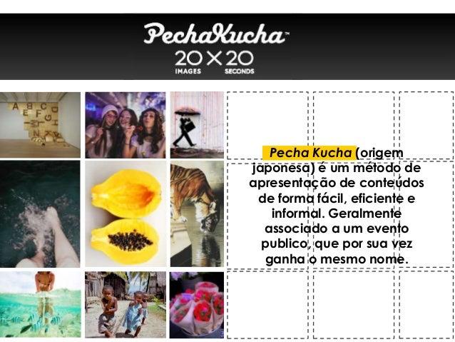 Pecha Kucha (origemjaponesa) é um método deapresentação de conteúdosde forma fácil, eficiente einformal. Geralmenteassocia...