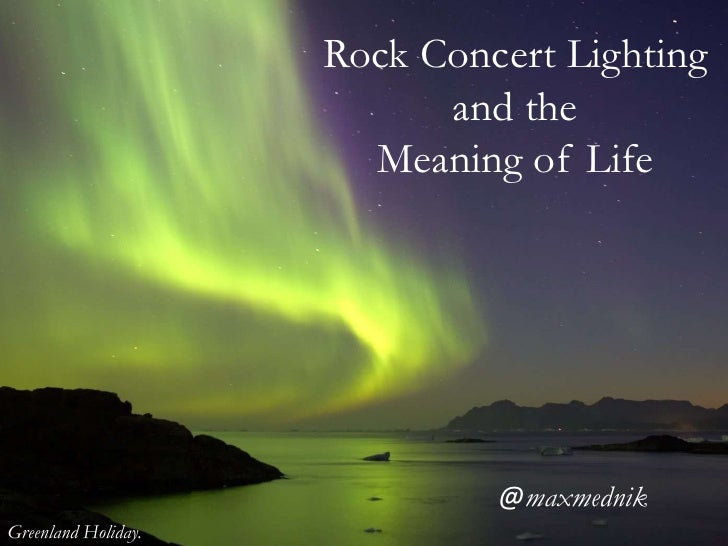 Rock Concert Lightingand the <br />Meaning of Life<br />@maxmednik<br />Greenland Holiday.<br />