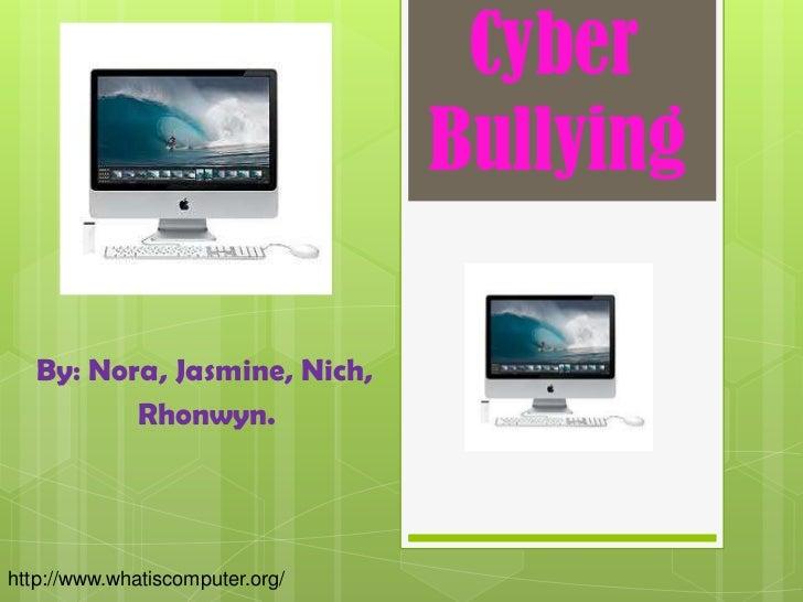 Cyber                                 Bullying   By: Nora, Jasmine, Nich,          Rhonwyn.http://www.whatiscomputer.org/