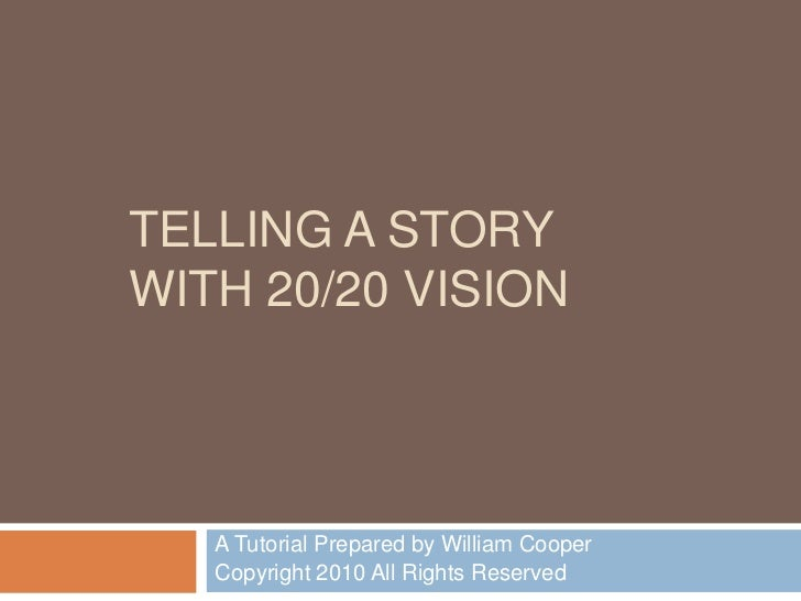 TELLING A STORY WITH 20/20 VISION<br />A Tutorial Prepared by William Cooper <br />Copyright 2010 All Rights Reserved<br />