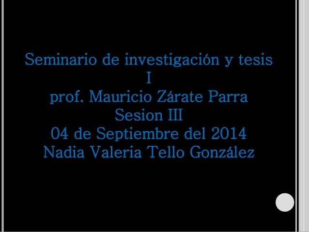 Seminario de investigación y tesis  I  prof. Mauricio Zárate Parra  Sesion III  04 de Septiembre del 2014  Nadia Valeria T...