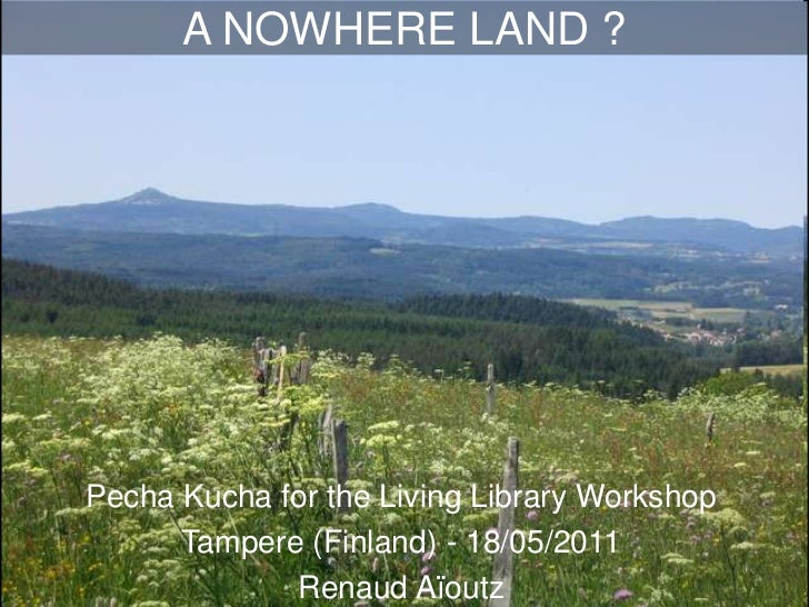 A NOWHERE LAND?<br />Pecha Kucha for the Living Library Workshop<br />Tampere (Finland) - 18/05/2011<br />RenaudAïoutz<br />