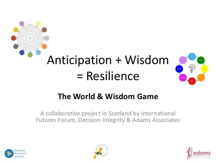 Anticipation + Wisdom          = Resilience        The World & Wisdom Game A collaborative project in Scotland by Internat...