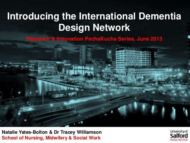 Introducing the International Dementia Design Network Research & Innovation PechaKucha Series, June 2013 Natalie Yates-Bol...