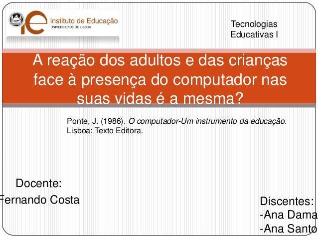 A reação dos adultos e das criançasface à presença do computador nassuas vidas é a mesma?TecnologiasEducativas IDiscentes:...