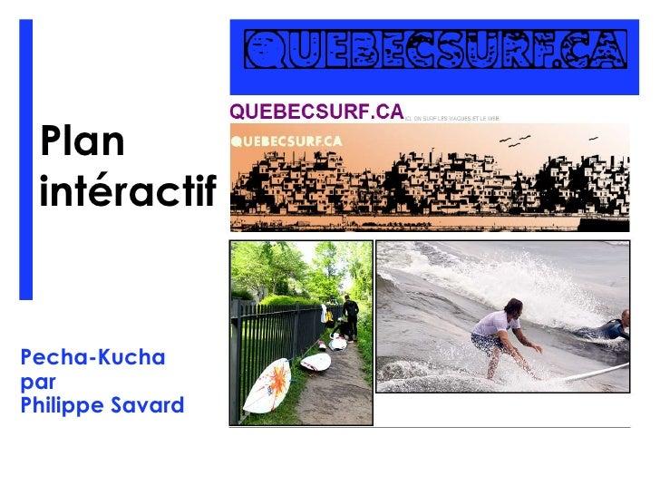 Plan intéractif<br />Pecha-Kucha<br />par<br />Philippe Savard<br />