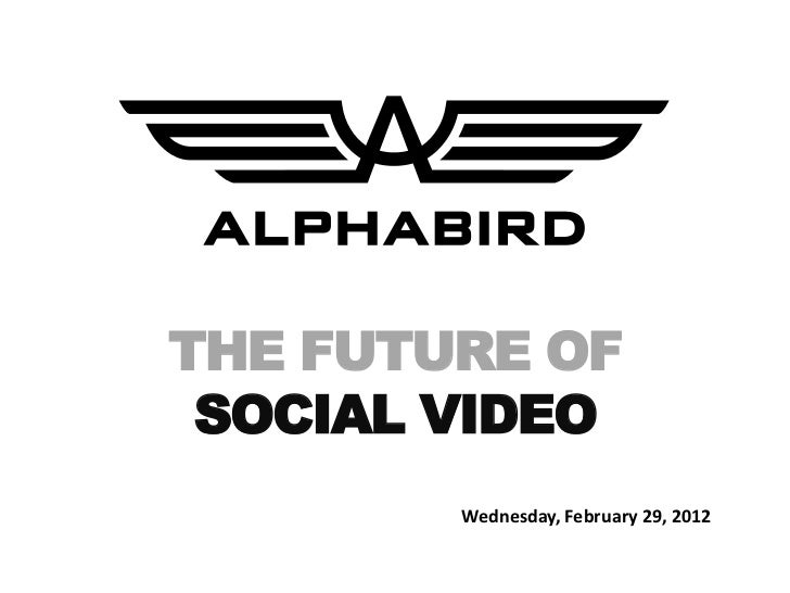 THE FUTURE OF SOCIAL VIDEO        Wednesday, February 29, 2012