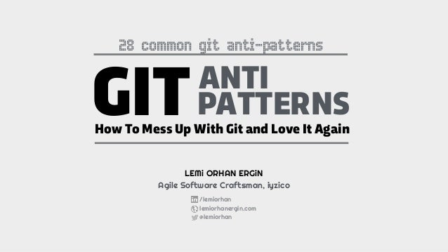 GITANTI PATTERNS How To Mess Up With Git and Love It Again LEMi ORHAN ERGiN Agile Software Craftsman, iyzico /lemiorhan le...