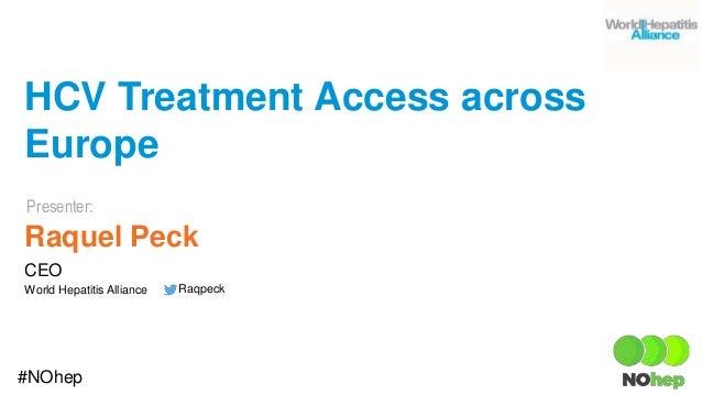 Presenter: #NOhep HCV Treatment Access across Europe Raquel Peck CEO World Hepatitis Alliance Raqpeck