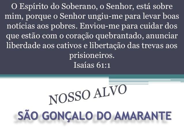 SÃO GONÇALO DO AMARANTEO Espírito do Soberano, o Senhor, está sobremim, porque o Senhor ungiu-me para levar boasnotícias a...
