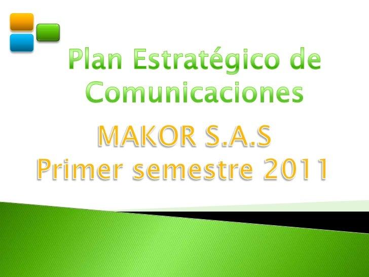 Plan Estratégico de Comunicaciones <br />MAKOR S.A.S<br />Primer semestre 2011<br />