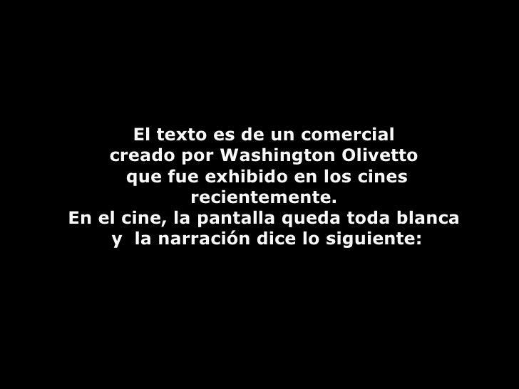 El texto es de un comercial  creado por Washington Olivetto  que fue exhibido en los cines  recientemente.  En el cine, la...