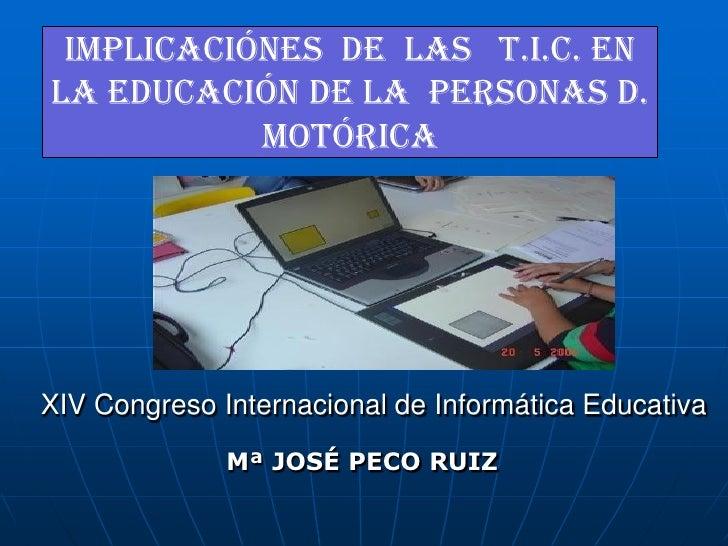 IMPLICACIÓNES DE LAS T.I.C. EN LA EDUCACIÓN DE LA PERSONAS D.            MOTÓRICA     XIV Congreso Internacional de Inform...