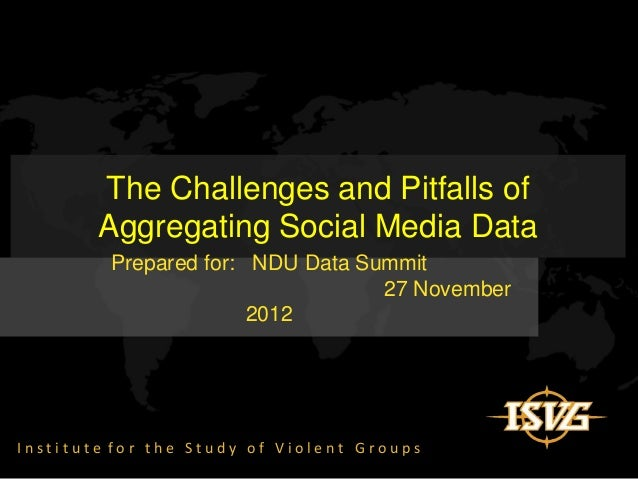 The Challenges and Pitfalls of        Aggregating Social Media Data         Prepared for: NDU Data Summit                 ...