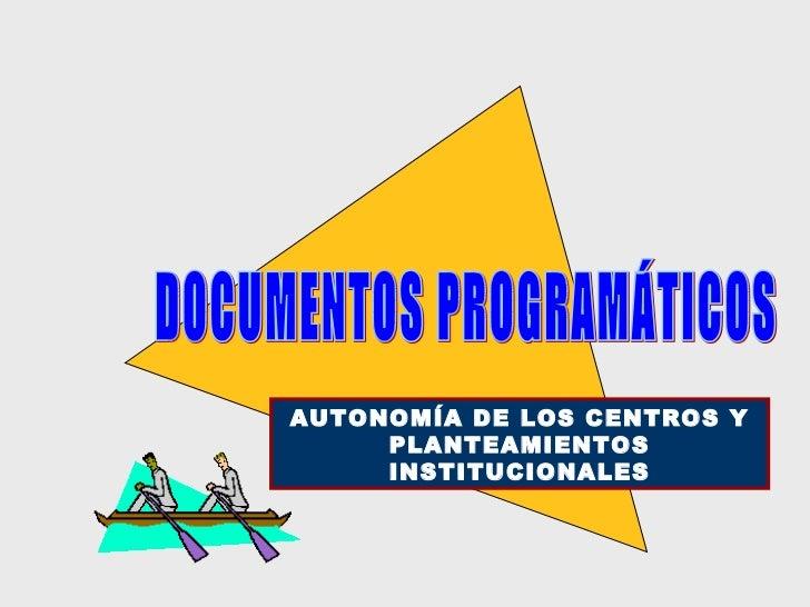 DOCUMENTOS PROGRAMÁTICOS AUTONOMÍA DE LOS CENTROS Y PLANTEAMIENTOS INSTITUCIONALES