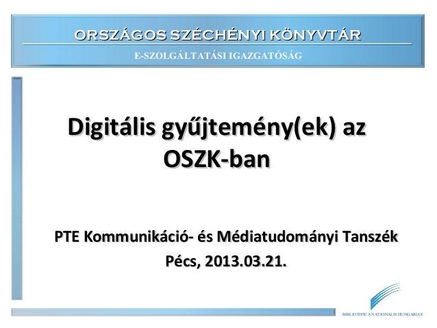 ORSZÁGOS SZÉCHÉNYI KÖNYVTÁR         E-SZOLGÁLTATÁSI IGAZGATÓSÁG Digitális gyűjtemény(ek) az           OSZK-banPTE Kommunik...
