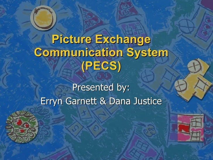 Picture Exchange Communication System (PECS) Presented by: Erryn Garnett & Dana Justice