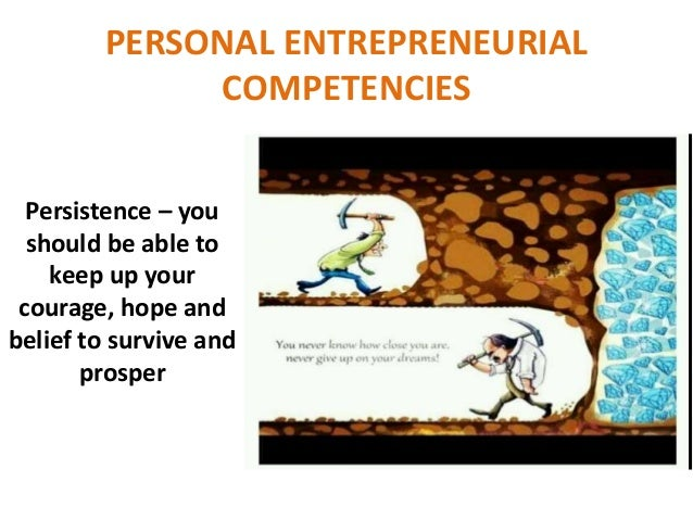 personal entrepreneurial competencies Personal entrepreneurial competencies of an entrepreneur my personal entrepreneurial competencies strength needs to be developed committed builds on strengths reliable and has integrity risk-taker 9.