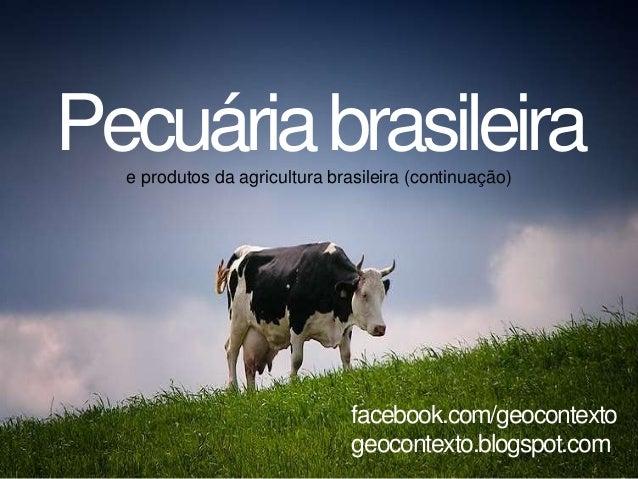 Pecuáriabrasileirae produtos da agricultura brasileira (continuação) facebook.com/geocontexto geocontexto.blogspot.com