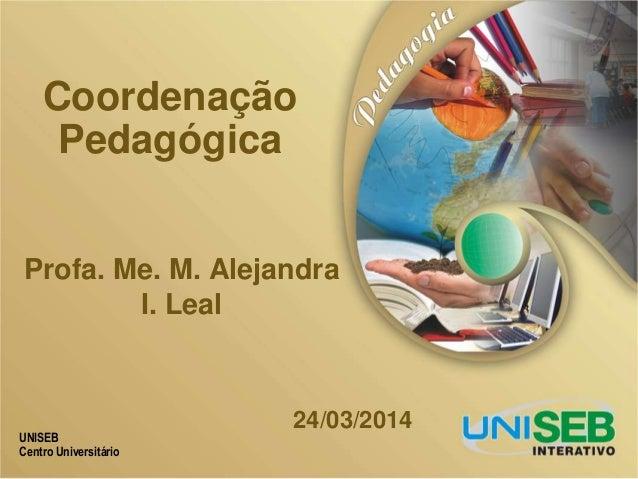 UNISEB Centro Universitário Coordenação Pedagógica 24/03/2014 Profa. Me. M. Alejandra I. Leal
