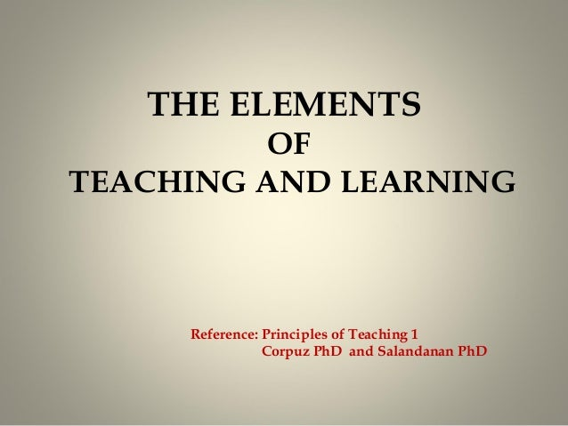 THE ELEMENTS OF TEACHING AND LEARNING  Reference: Principles of Teaching 1 Corpuz PhD and Salandanan PhD