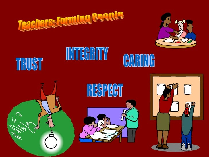 Teachers: Forming People TRUST RESPECT INTEGRITY CARING