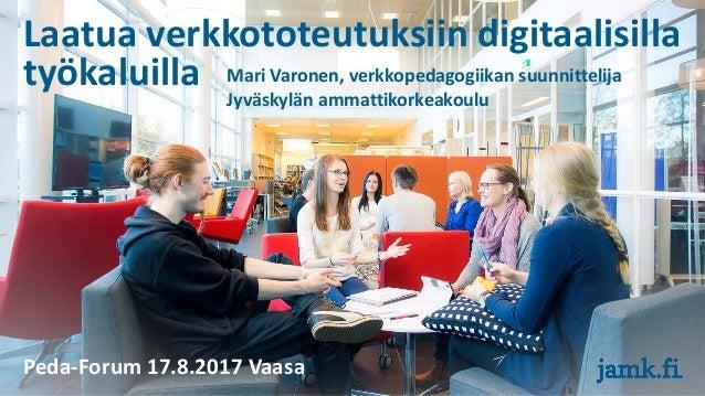 Laatua verkkototeutuksiin digitaalisilla työkaluilla Mari Varonen, verkkopedagogiikan suunnittelija Jyväskylän ammattikork...