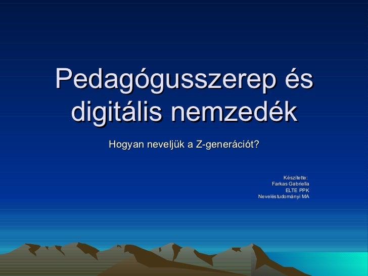 Pedagógusszerep és digitális nemzedék Hogyan neveljük a Z-generációt? Készítette:  Farkas Gabriella ELTE PPK Neveléstudomá...