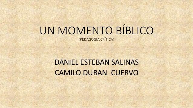 UN MOMENTO BÍBLICO (PEDAGOGÍA CRÍTICA) DANIEL ESTEBAN SALINAS CAMILO DURAN CUERVO