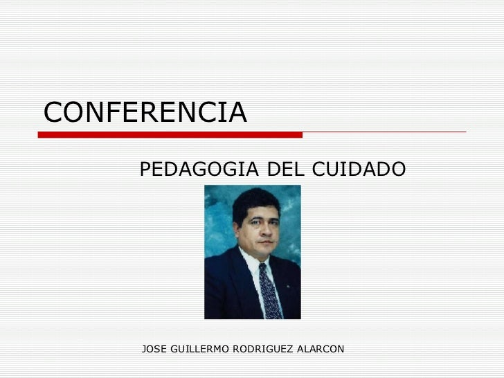 CONFERENCIA PEDAGOGIA DEL CUIDADO JOSE GUILLERMO RODRIGUEZ ALARCON