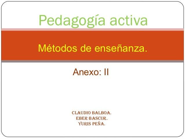 Pedagogía activa Métodos de enseñanza. Anexo: II Claudio BalBoa. EBEr BasCur. Yuris PEña.