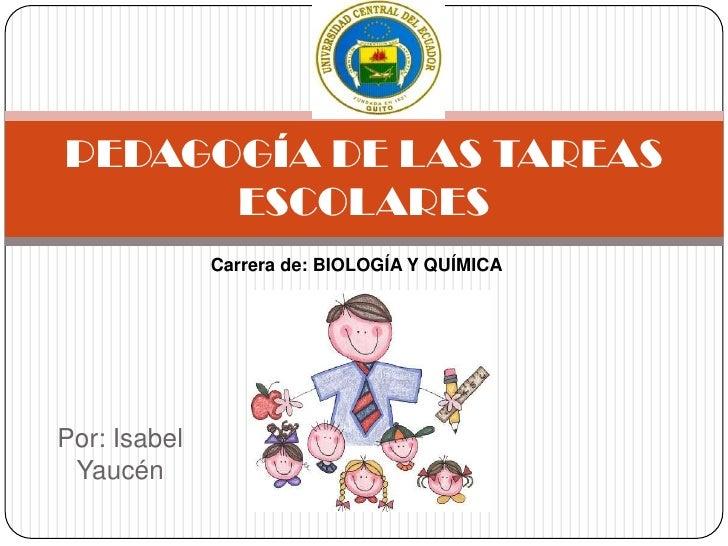 PEDAGOGÍA DE LAS TAREAS      ESCOLARES              Carrera de: BIOLOGÍA Y QUÍMICAPor: Isabel Yaucén