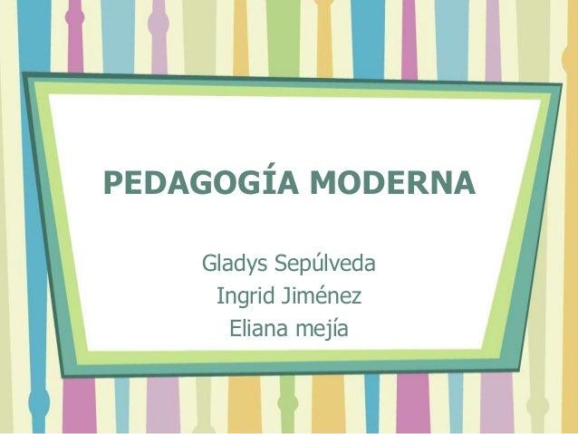 PEDAGOGÍA MODERNA Gladys Sepúlveda Ingrid Jiménez Eliana mejía