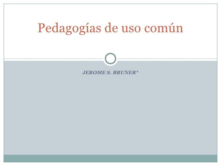 JEROME S. BRUNER* Pedagogías de uso común