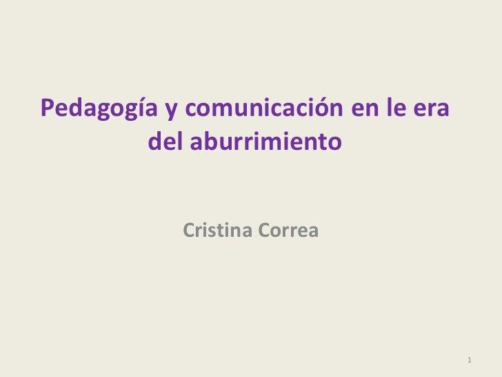 Pedagogía y comunicación en le era del aburrimiento<br />Cristina Correa <br />1<br />