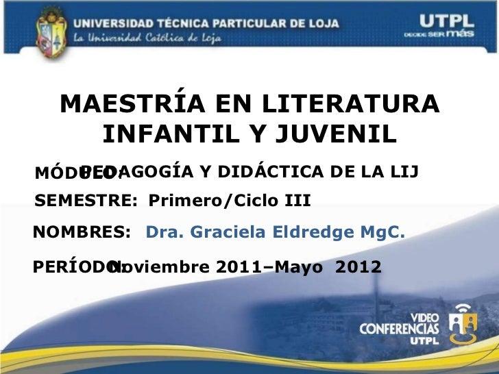 MAESTRÍA EN LITERATURA INFANTIL Y JUVENIL MÓDULO : NOMBRES: PEDAGOGÍA Y DIDÁCTICA DE LA LIJ Dra. Graciela Eldredge MgC. SE...