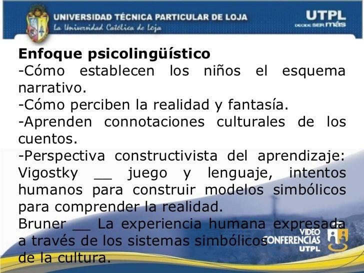 Enfoque psicolingüístico -Cómo establecen los niños el esquema narrativo. -Cómo perciben la realidad y fantasía. -Aprenden...