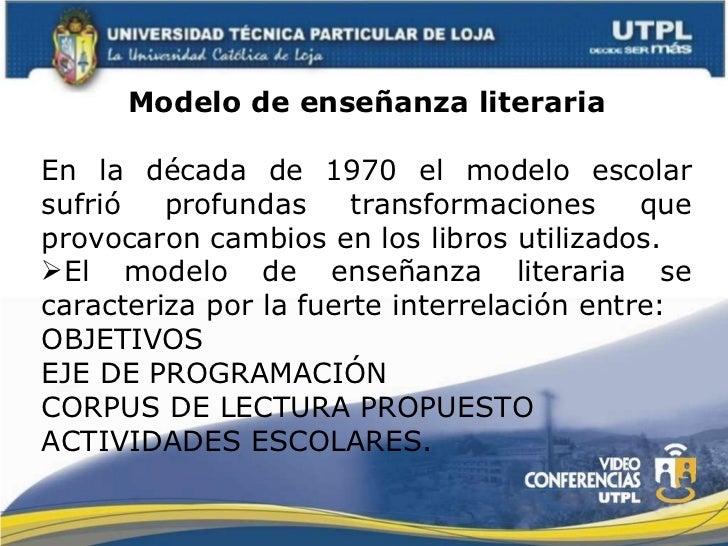 <ul><li>Modelo de enseñanza literaria </li></ul><ul><li>En la década de 1970 el modelo escolar sufrió profundas transforma...