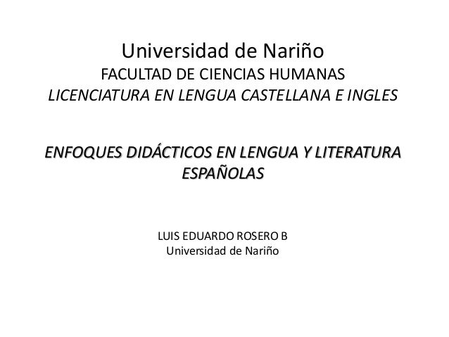 Universidad de Nariño FACULTAD DE CIENCIAS HUMANAS LICENCIATURA EN LENGUA CASTELLANA E INGLES ENFOQUES DIDÁCTICOS EN LENGU...
