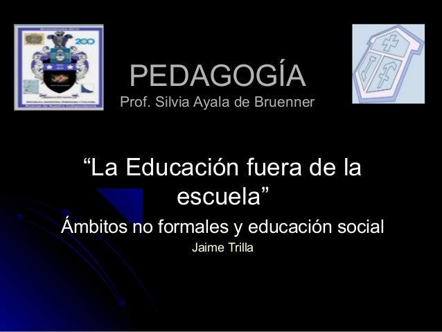 """PEDAGOGÍAPEDAGOGÍA Prof. Silvia Ayala de BruennerProf. Silvia Ayala de Bruenner """"""""La Educación fuera de laLa Educación fue..."""