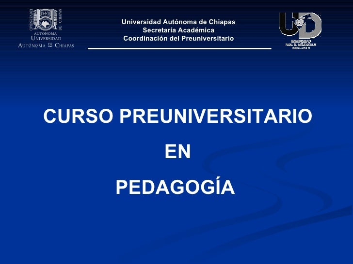 CURSO PREUNIVERSITARIO EN  PEDAGOGÍA   Universidad Autónoma de Chiapas Secretaría Académica Coordinación del Preuniversita...