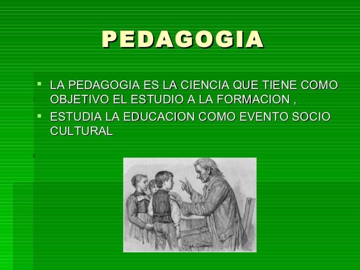 PEDAGOGIA LA PEDAGOGIA ES LA CIENCIA QUE TIENE COMO  OBJETIVO EL ESTUDIO A LA FORMACION , ESTUDIA LA EDUCACION COMO EVEN...